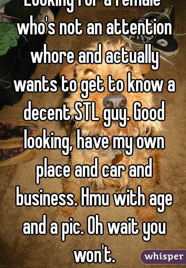 Looking for a female who's not an attention whore and actually wants to get to know a decent STL guy. Good looking, have my own place and car and business. Hmu with age and a pic. Oh wait you won't.