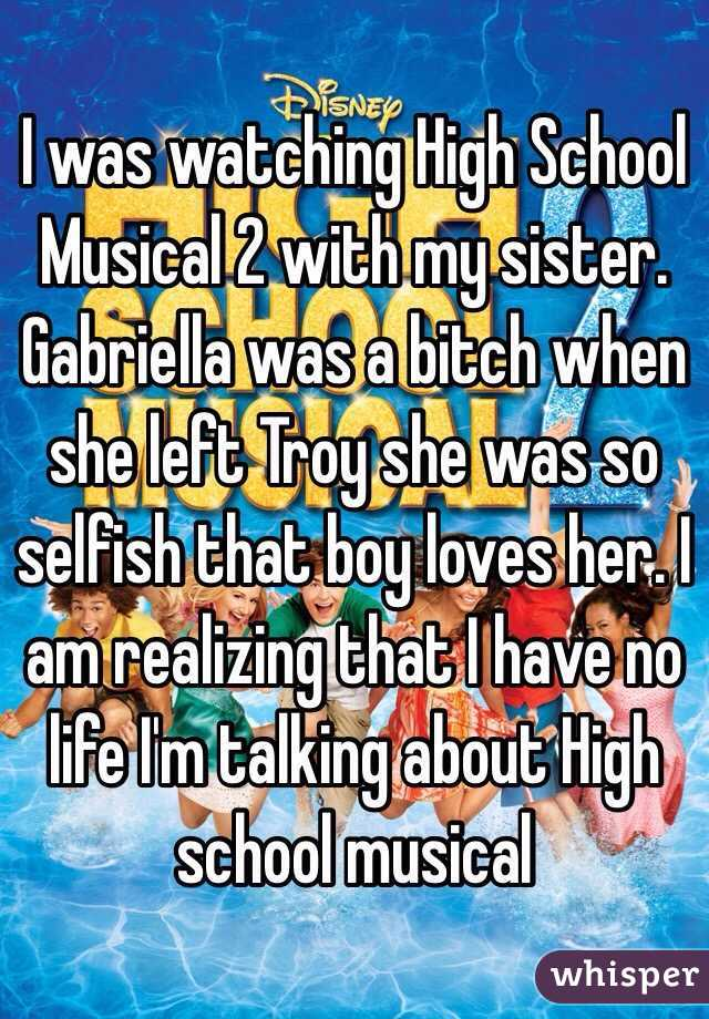 I was watching High School Musical 2 with my sister. Gabriella was a bitch when she left Troy she was so selfish that boy loves her. I am realizing that I have no life I'm talking about High school musical