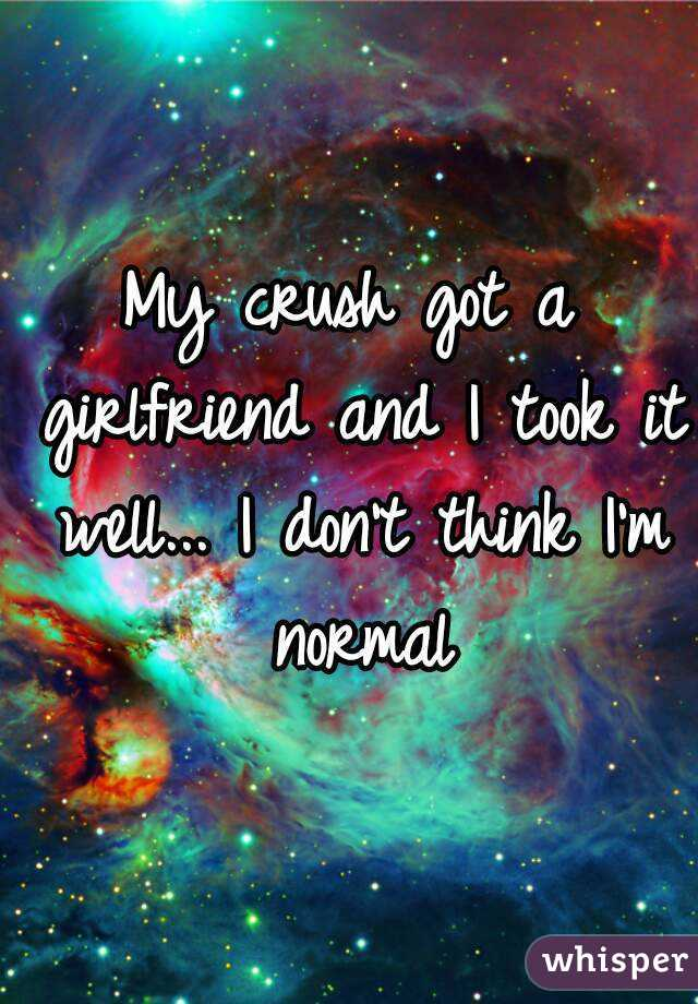 My crush got a girlfriend and I took it well... I don't think I'm normal