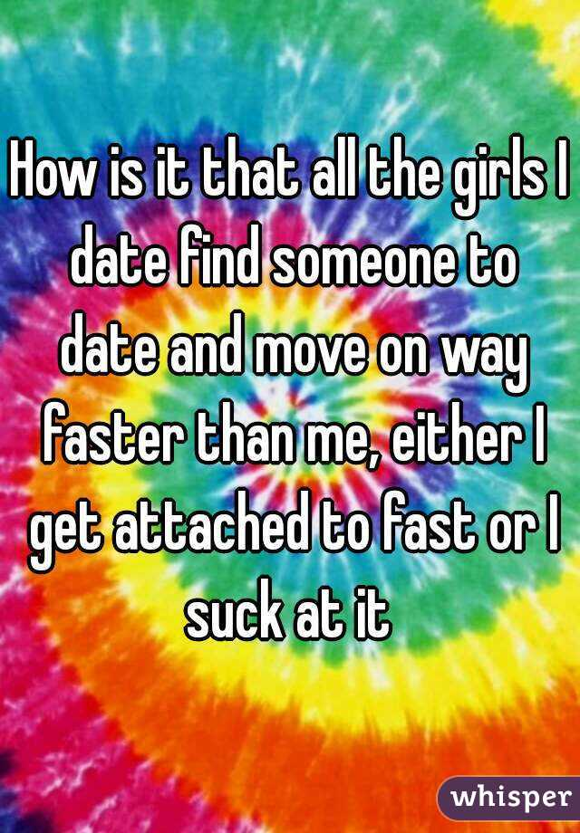 How is it that all the girls I date find someone to date and move on way faster than me, either I get attached to fast or I suck at it
