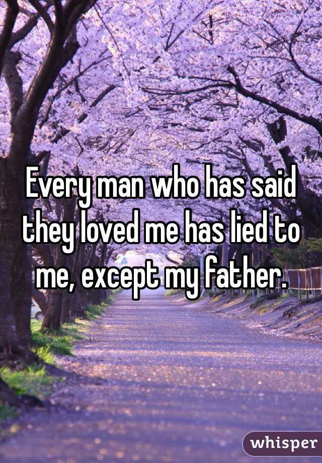 Every man who has said they loved me has lied to me, except my father.