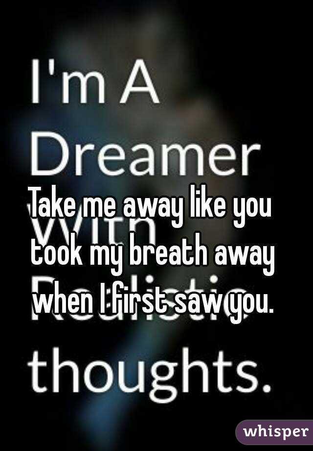 Take me away like you took my breath away when I first saw you.