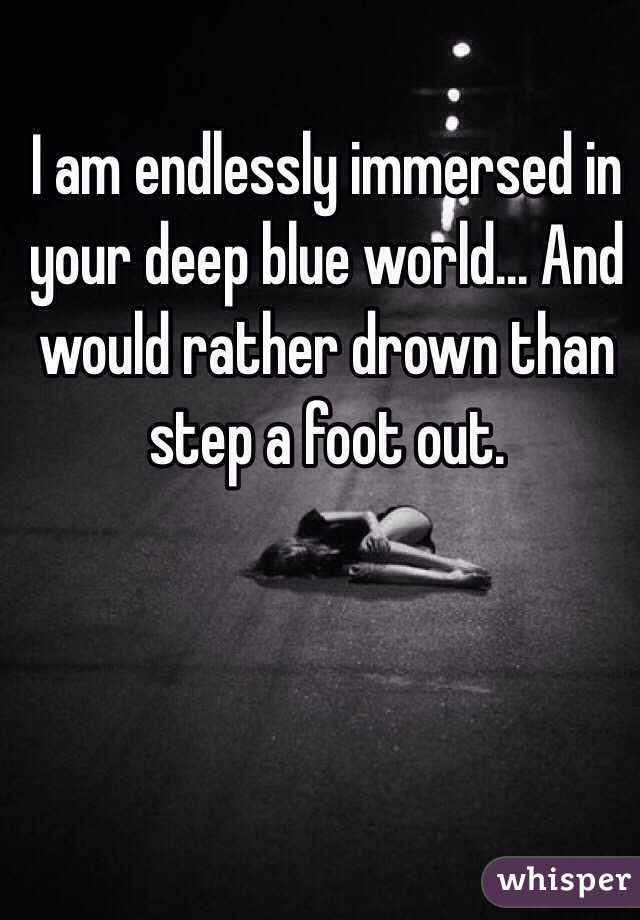 I am endlessly immersed in your deep blue world... And would rather drown than step a foot out.