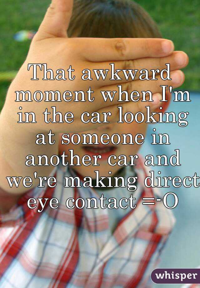That awkward moment when I'm in the car looking at someone in another car and we're making direct eye contact =-O