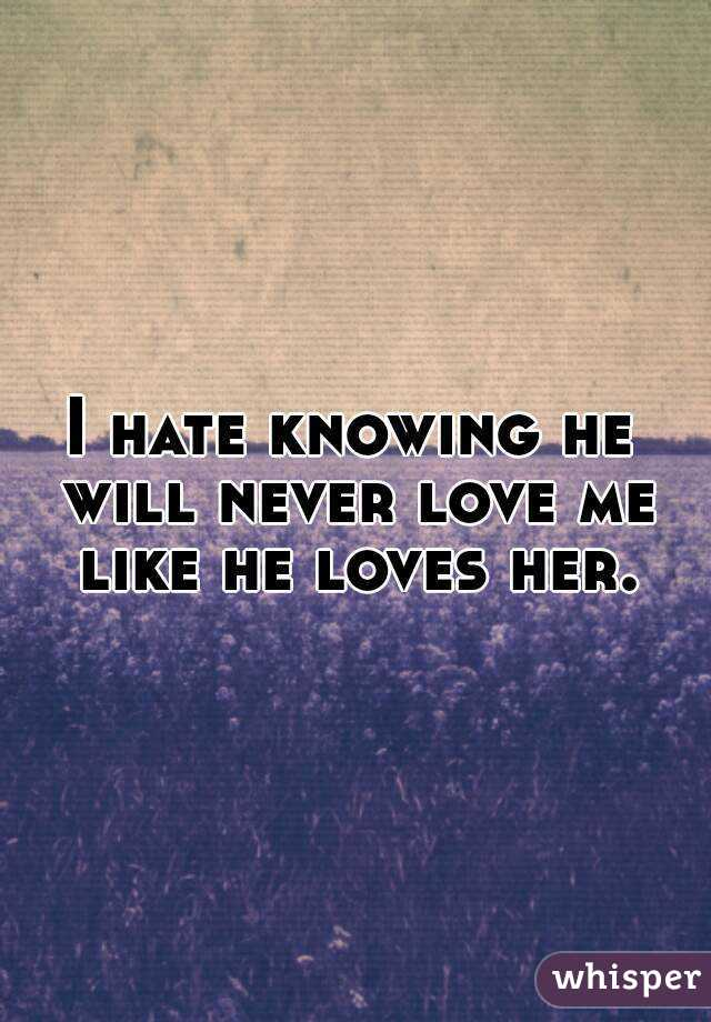 I hate knowing he will never love me like he loves her.