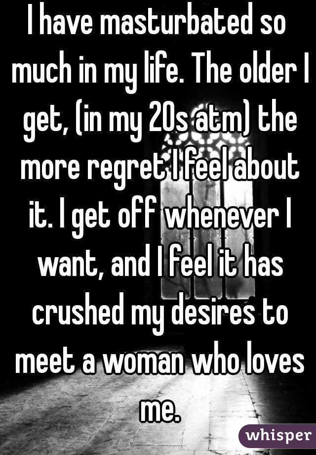 I have masturbated so much in my life. The older I get, (in my 20s atm) the more regret I feel about it. I get off whenever I want, and I feel it has crushed my desires to meet a woman who loves me.
