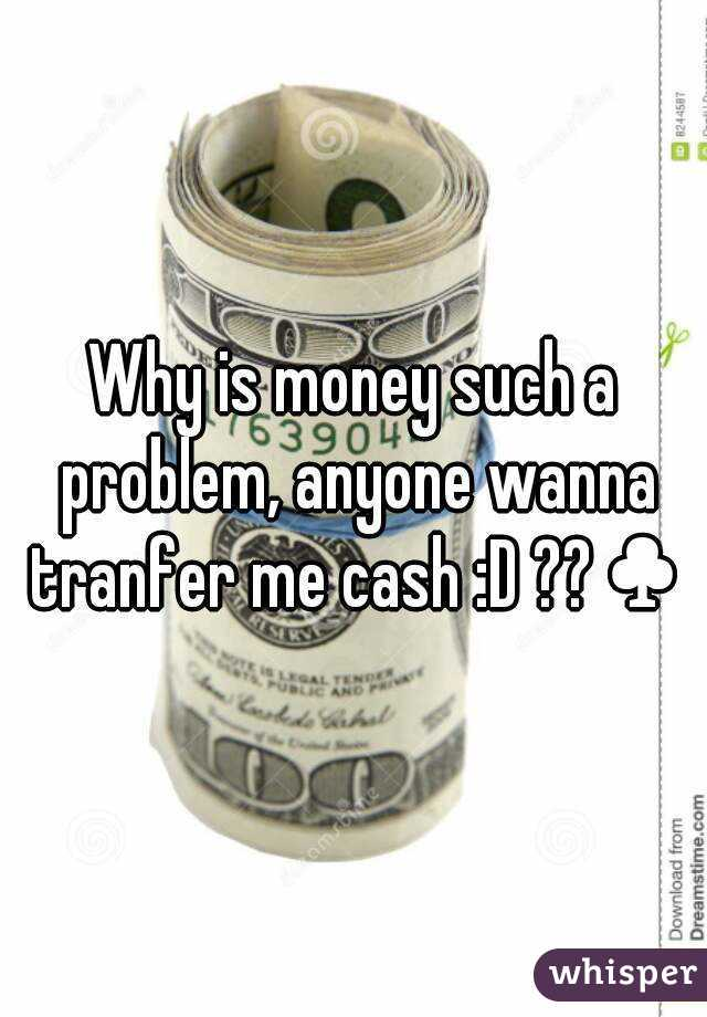 Why is money such a problem, anyone wanna tranfer me cash :D ??♣