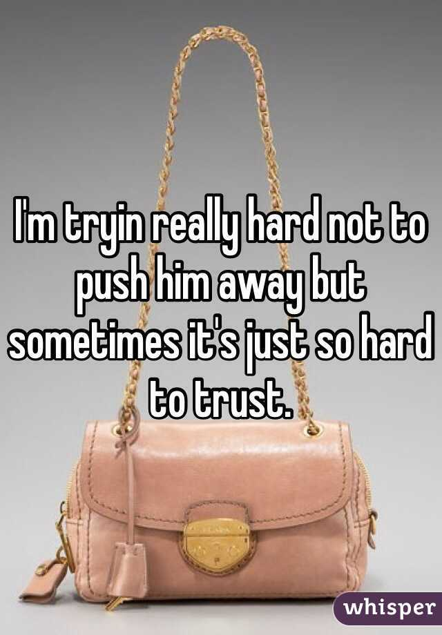 I'm tryin really hard not to push him away but sometimes it's just so hard to trust.