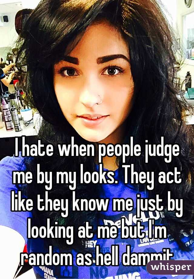 I hate when people judge me by my looks. They act like they know me just by looking at me but I'm random as hell dammit