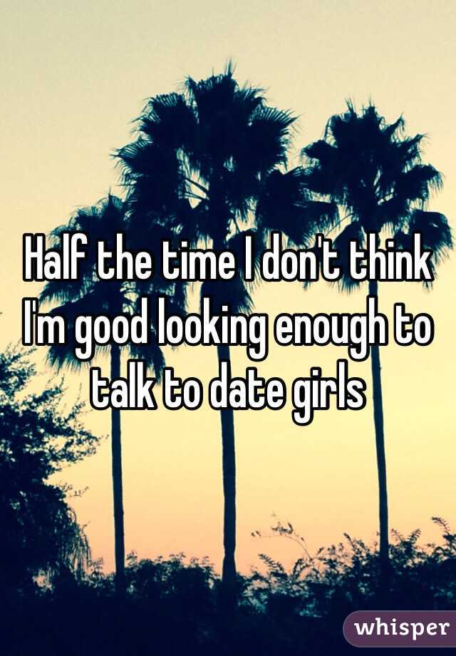Half the time I don't think I'm good looking enough to talk to date girls