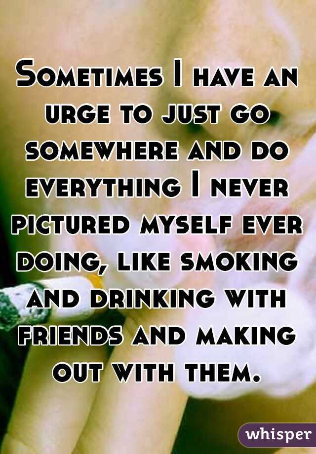 Sometimes I have an urge to just go somewhere and do everything I never pictured myself ever doing, like smoking and drinking with friends and making out with them.