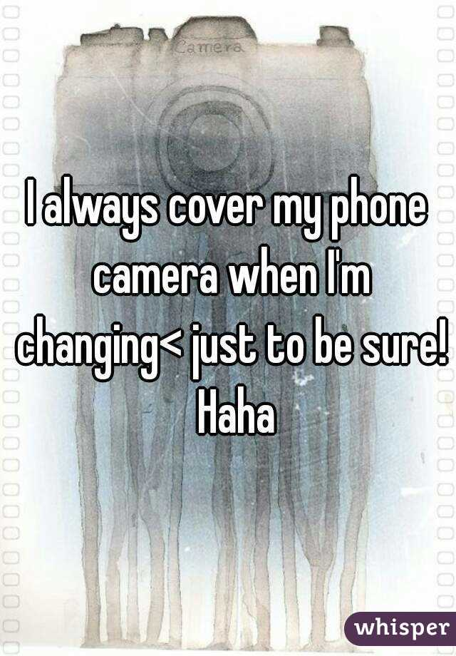 I always cover my phone camera when I'm changing< just to be sure!  Haha