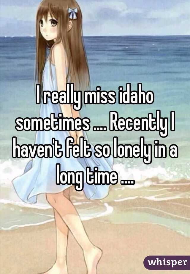I really miss idaho sometimes .... Recently I haven't felt so lonely in a long time ....