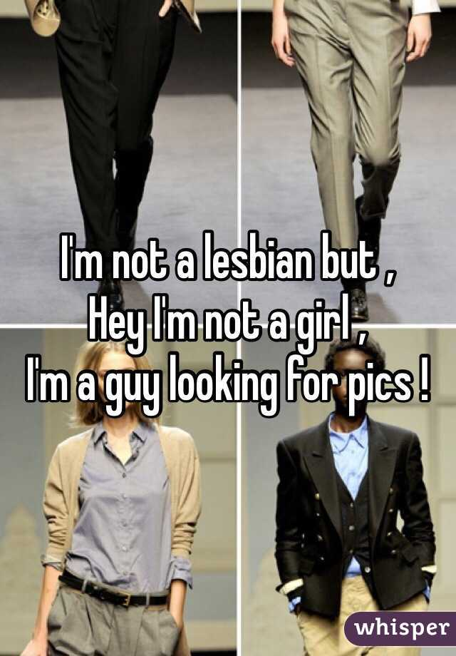 I'm not a lesbian but ,  Hey I'm not a girl ,  I'm a guy looking for pics !