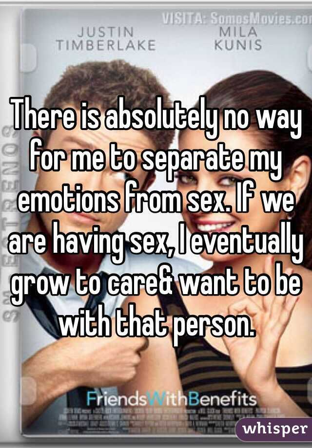 There is absolutely no way for me to separate my emotions from sex. If we are having sex, I eventually grow to care& want to be with that person.