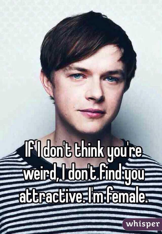 If I don't think you're weird, I don't find you attractive. I'm female.