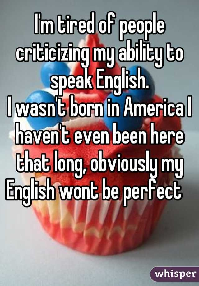 I'm tired of people criticizing my ability to speak English. I wasn't born in America I haven't even been here that long, obviously my English wont be perfect