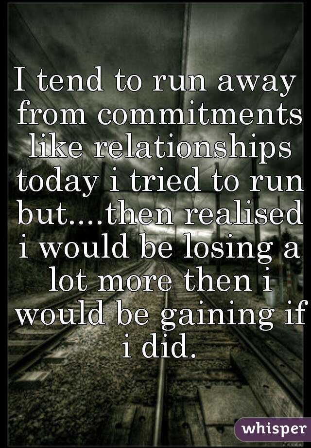 I tend to run away from commitments like relationships today i tried to run but....then realised i would be losing a lot more then i would be gaining if i did.