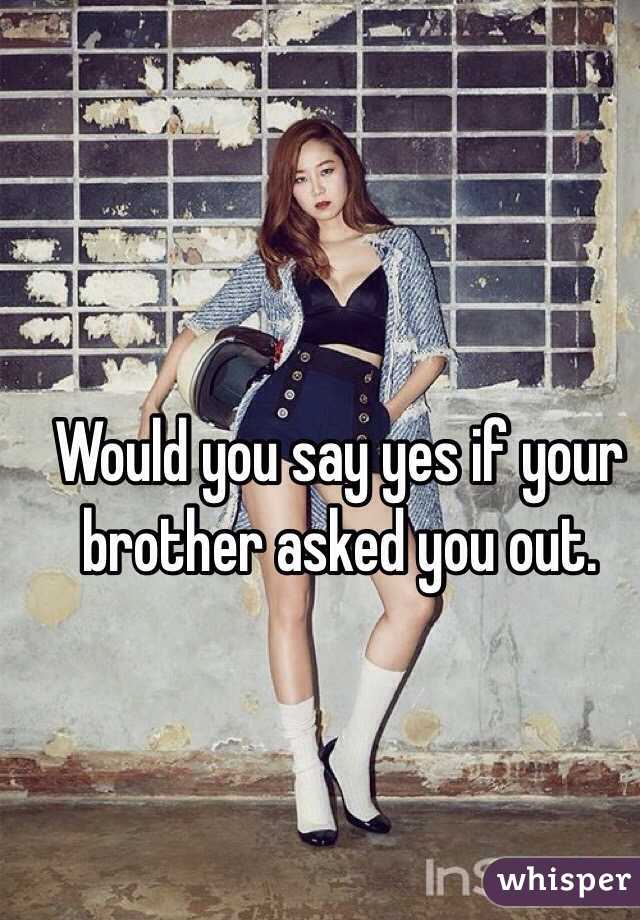 Would you say yes if your brother asked you out.