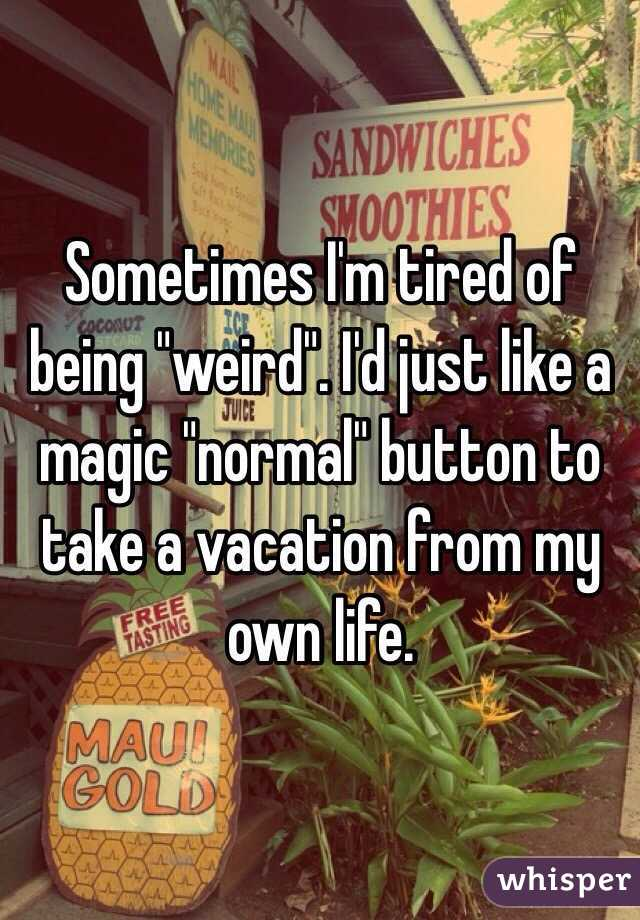 """Sometimes I'm tired of being """"weird"""". I'd just like a magic """"normal"""" button to take a vacation from my own life."""