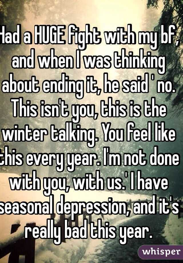 Had a HUGE fight with my bf, and when I was thinking about ending it, he said ' no. This isn't you, this is the winter talking. You feel like this every year. I'm not done with you, with us.' I have seasonal depression, and it's really bad this year.