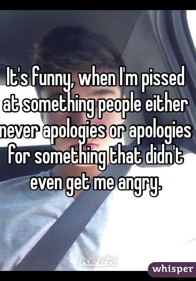 It's funny, when I'm pissed at something people either never apologies or apologies for something that didn't even get me angry.