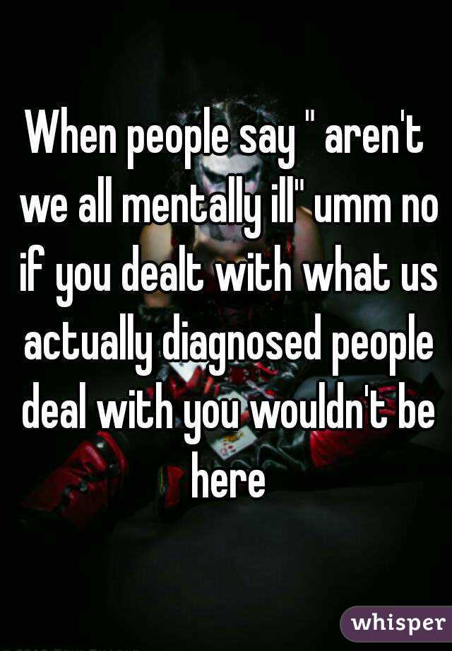 """When people say """" aren't we all mentally ill"""" umm no if you dealt with what us actually diagnosed people deal with you wouldn't be here"""