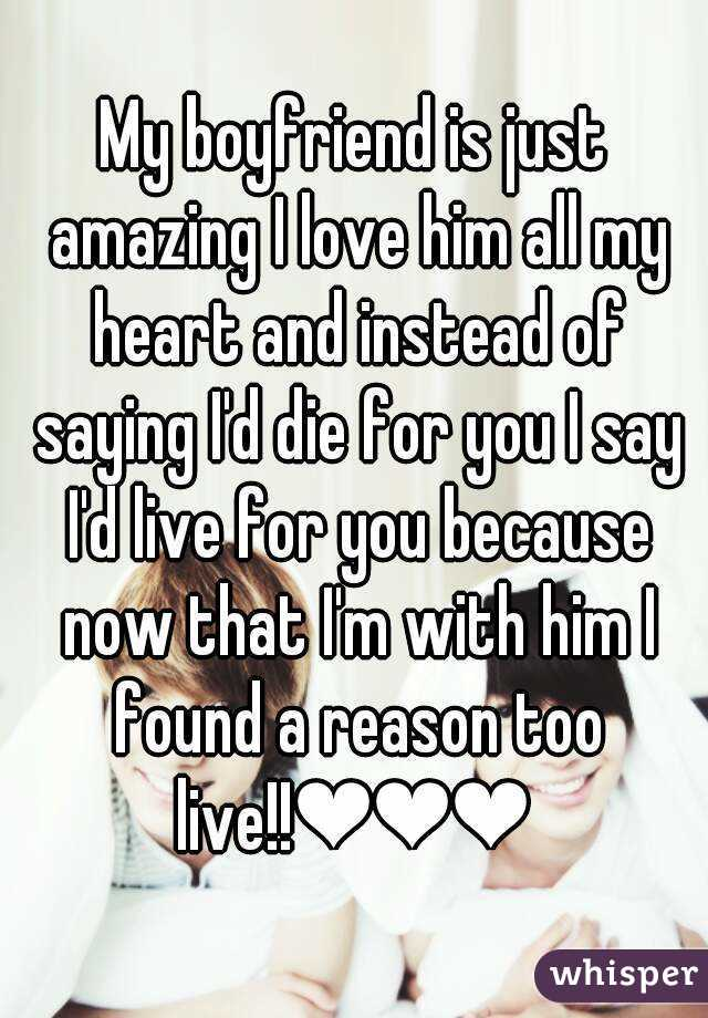 My boyfriend is just amazing I love him all my heart and instead of saying I'd die for you I say I'd live for you because now that I'm with him I found a reason too live!!❤❤❤