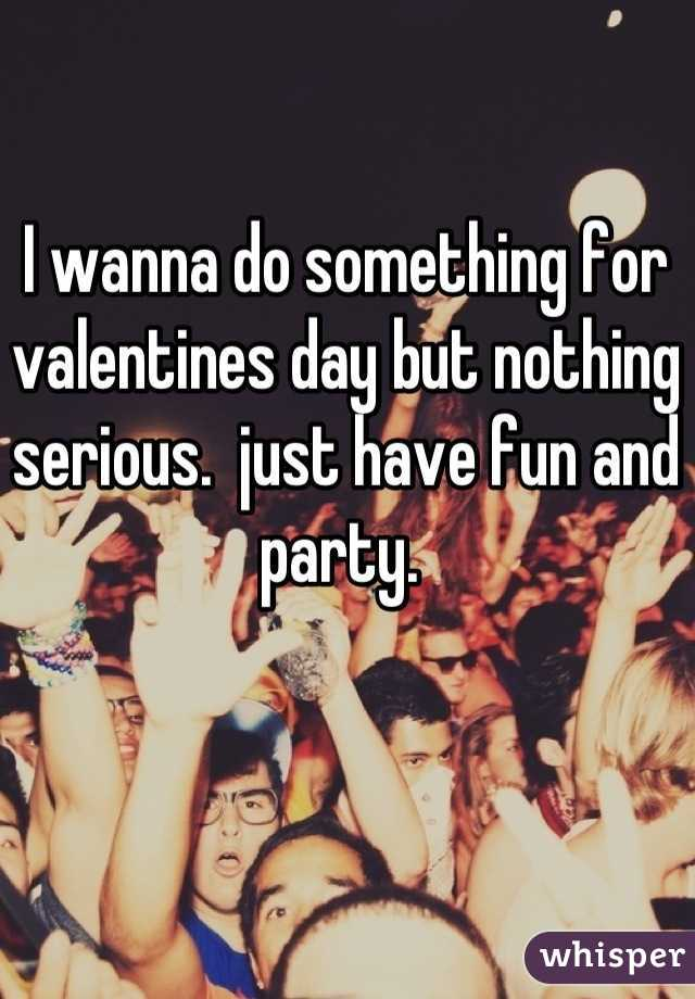 I wanna do something for valentines day but nothing serious.  just have fun and party.