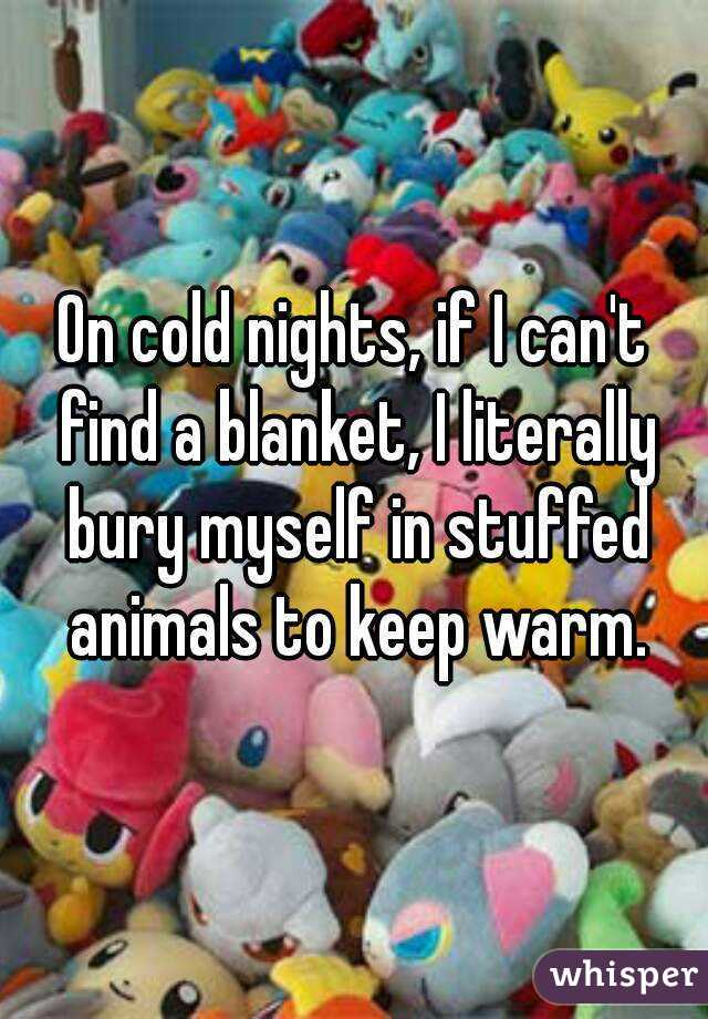 On cold nights, if I can't find a blanket, I literally bury myself in stuffed animals to keep warm.