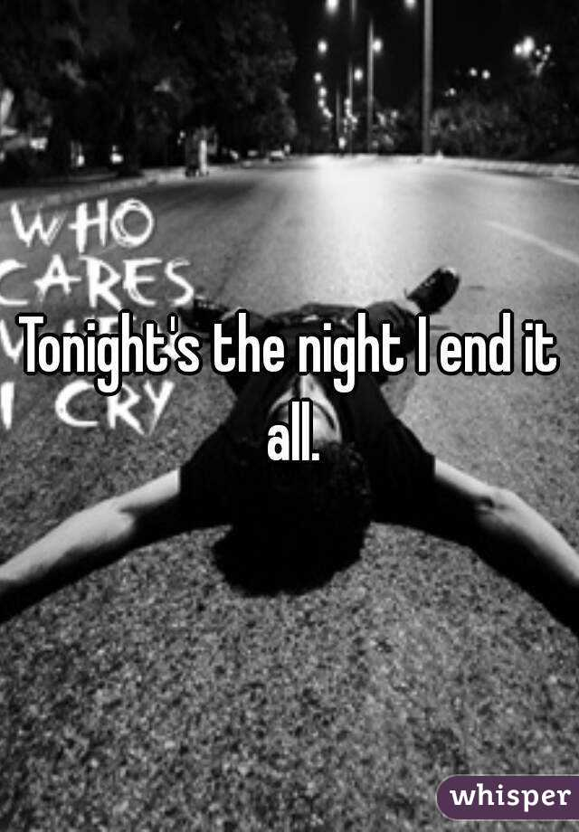 Tonight's the night I end it all.