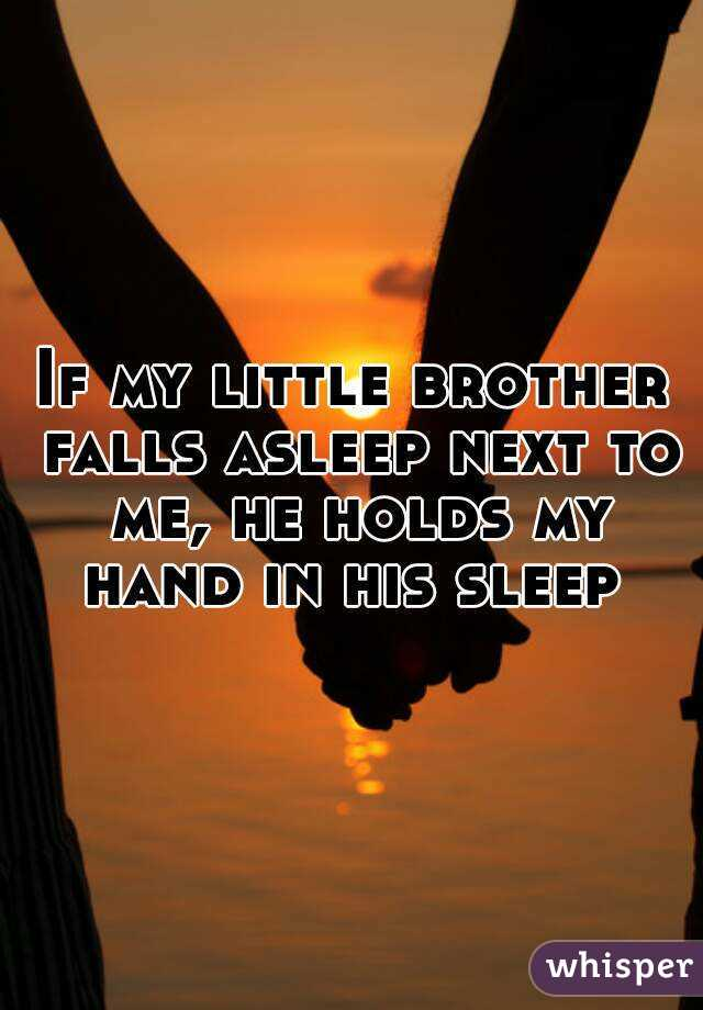 If my little brother falls asleep next to me, he holds my hand in his sleep