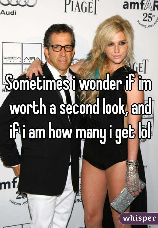 Sometimes i wonder if im worth a second look, and if i am how many i get lol