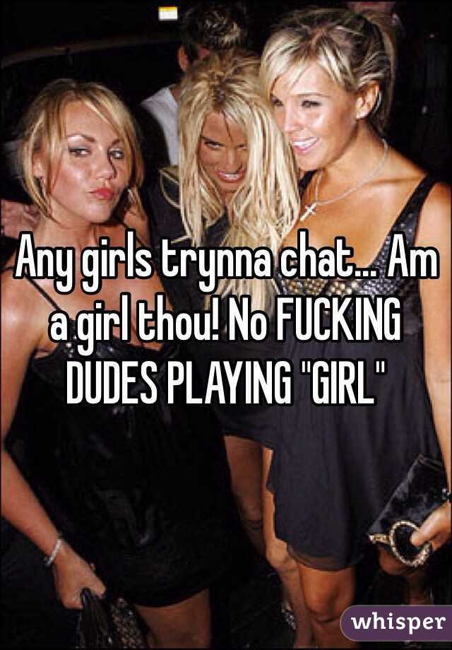 """Any girls trynna chat... Am a girl thou! No FUCKING DUDES PLAYING """"GIRL"""""""
