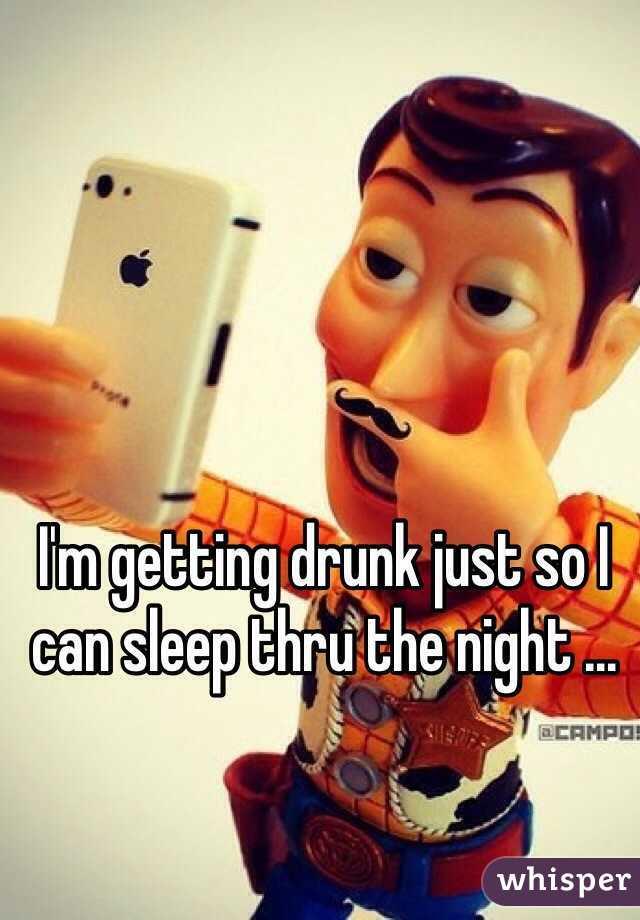 I'm getting drunk just so I can sleep thru the night ...