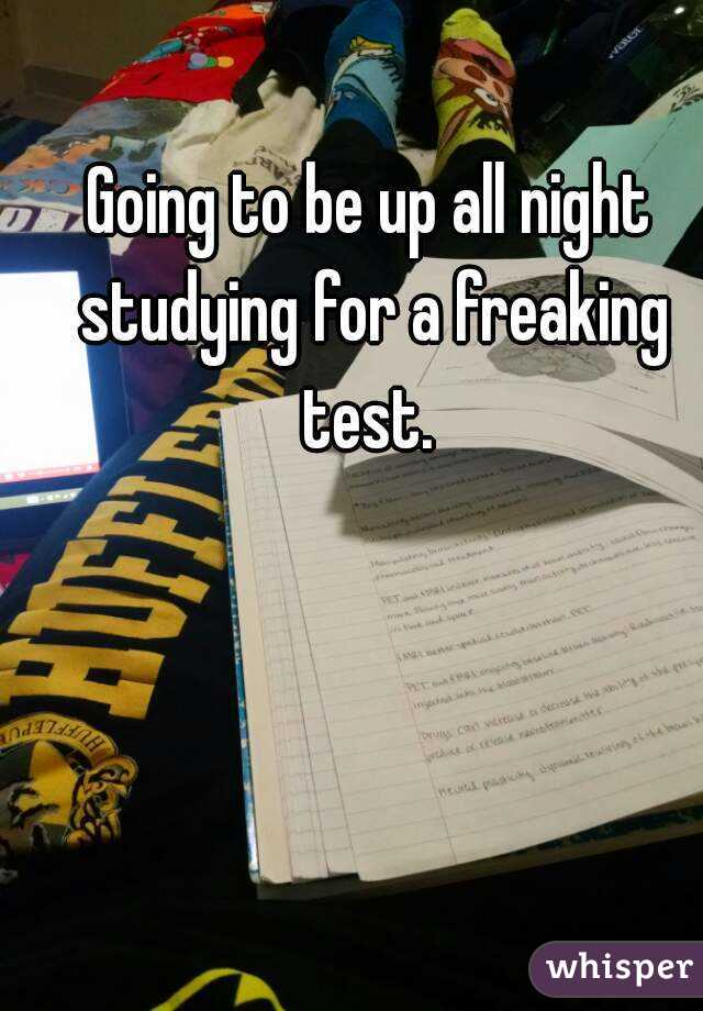 Going to be up all night studying for a freaking test.