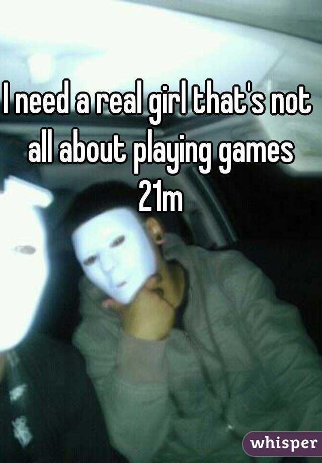 I need a real girl that's not all about playing games 21m