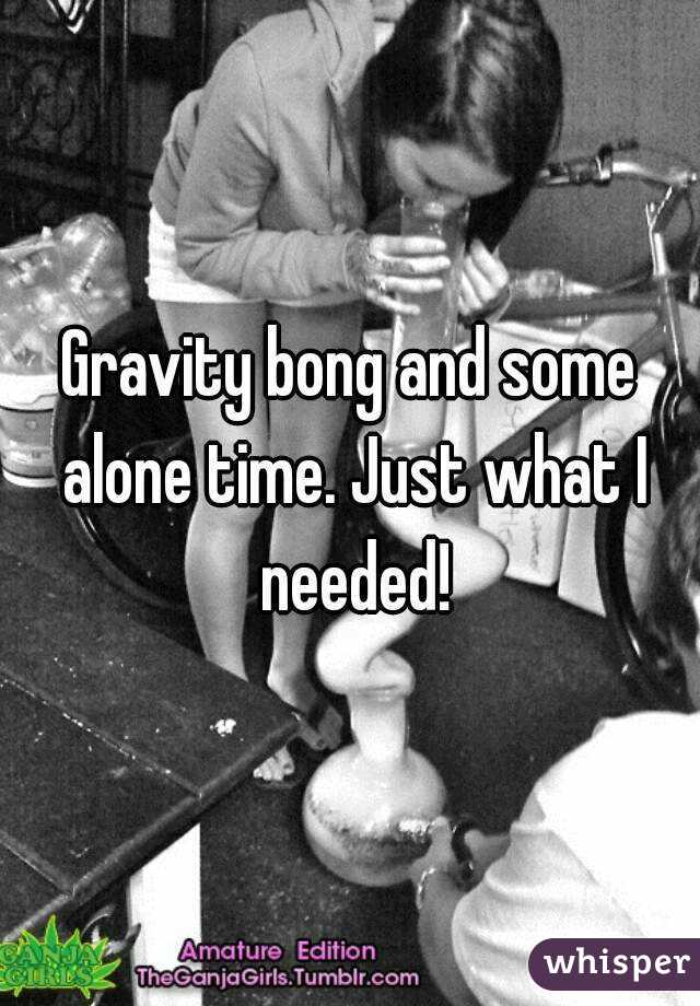 Gravity bong and some alone time. Just what I needed!