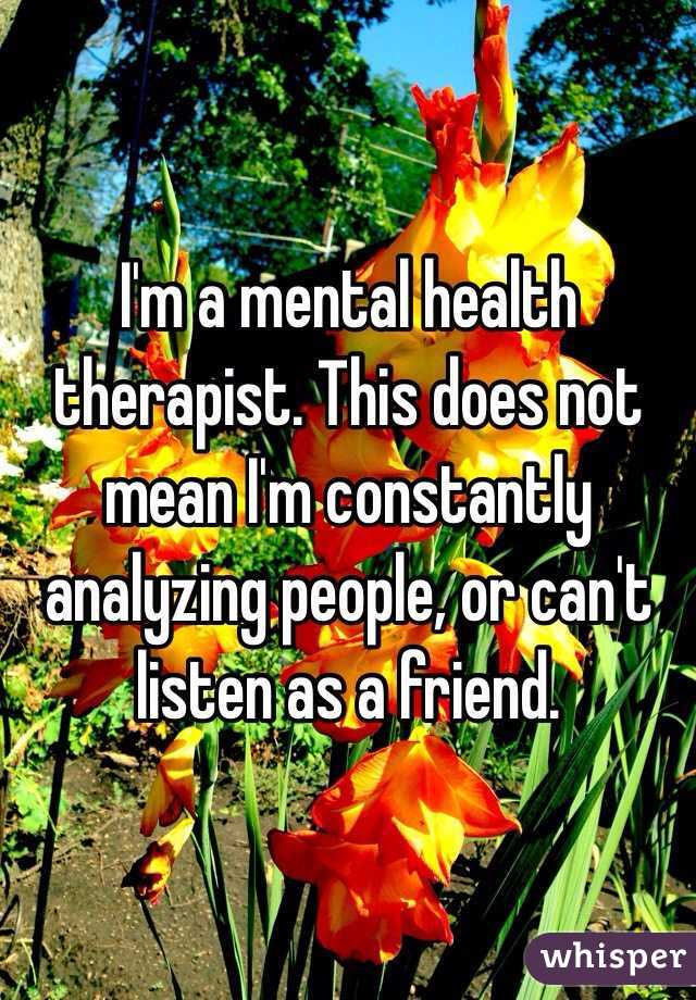 I'm a mental health therapist. This does not mean I'm constantly analyzing people, or can't listen as a friend.