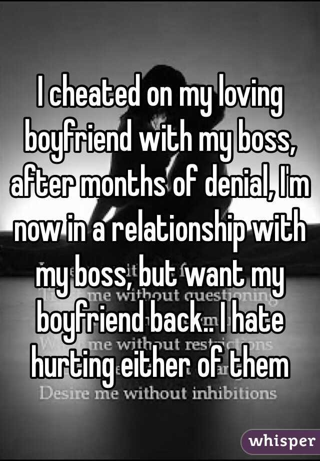 I cheated on my loving boyfriend with my boss, after months of denial, I'm now in a relationship with my boss, but want my boyfriend back.. I hate hurting either of them