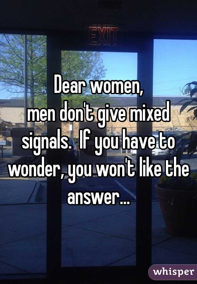 Dear women, men don't give mixed signals.  If you have to wonder, you won't like the answer...