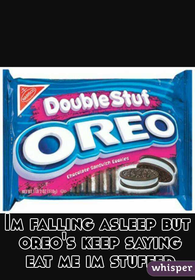 Im falling asleep but oreo's keep saying eat me im stuffed