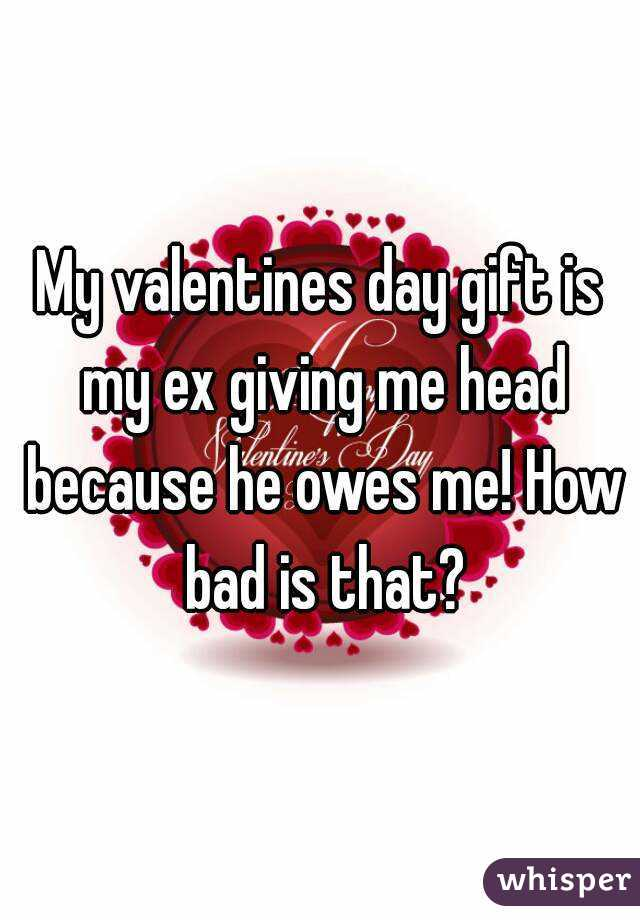 My valentines day gift is my ex giving me head because he owes me! How bad is that?