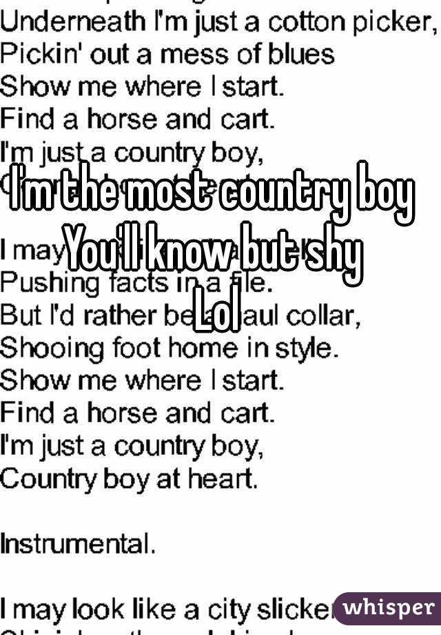 I'm the most country boy  You'll know but shy  Lol