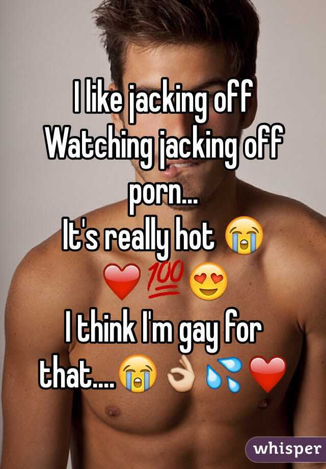I like jacking off Watching jacking off porn...  It's really hot 😭❤️💯😍 I think I'm gay for that....😭👌💦❤️