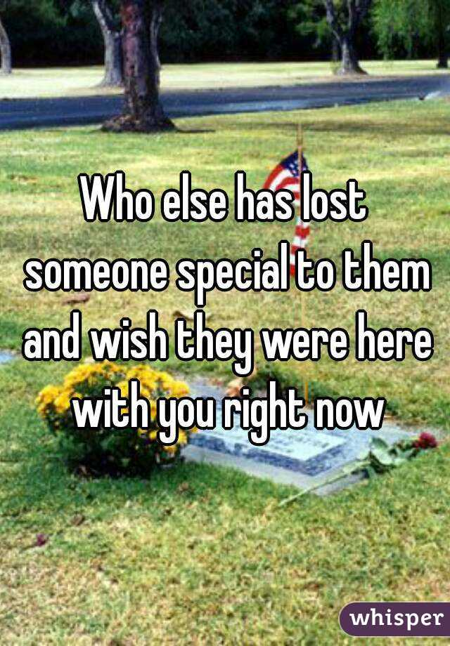 Who else has lost someone special to them and wish they were here with you right now