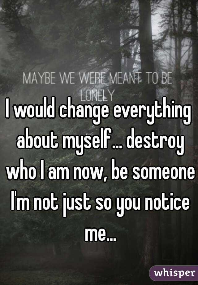 I would change everything about myself... destroy who I am now, be someone I'm not just so you notice me...