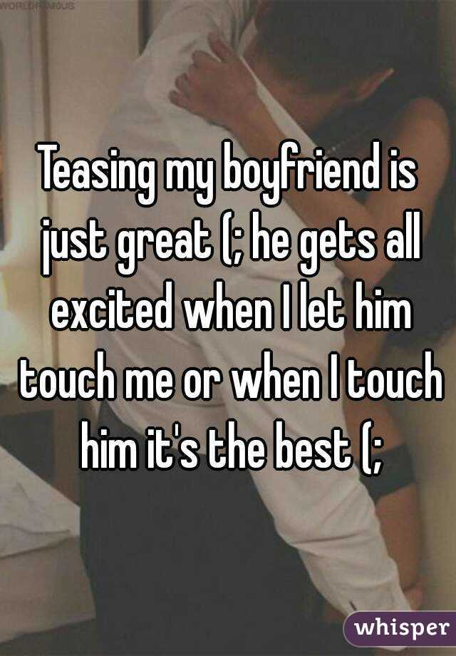 Teasing my boyfriend is just great (; he gets all excited when I let him touch me or when I touch him it's the best (;