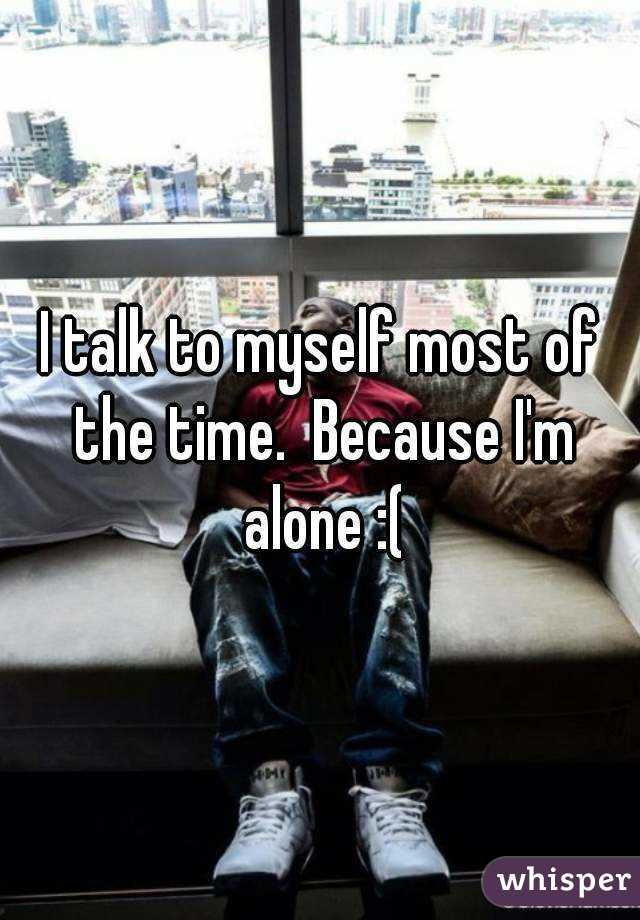 I talk to myself most of the time.  Because I'm alone :(