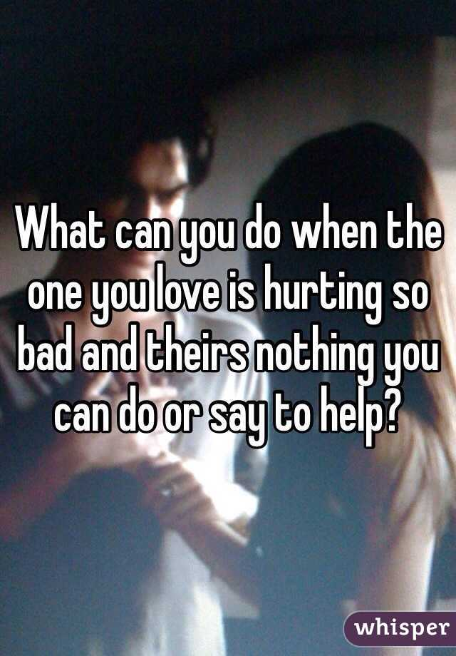 What can you do when the one you love is hurting so bad and theirs nothing you can do or say to help?